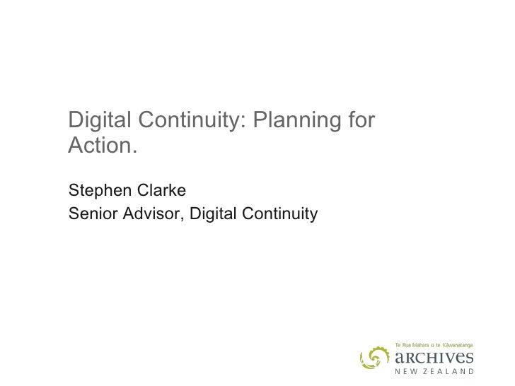 Digital Continuity: Planning for Action. Stephen Clarke Senior Advisor, Digital Continuity