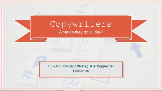 Copywriters What do they do all day? Liz Wilson, Content Strategist & Copywriter lizwilson.me
