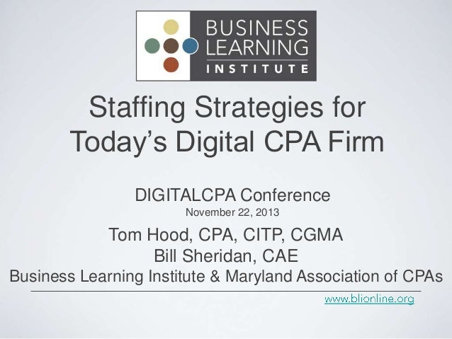 Staffing Strategies for Today's Digital CPA Firm DIGITALCPA Conference November 22, 2013  Tom Hood, CPA, CITP, CGMA Bill S...