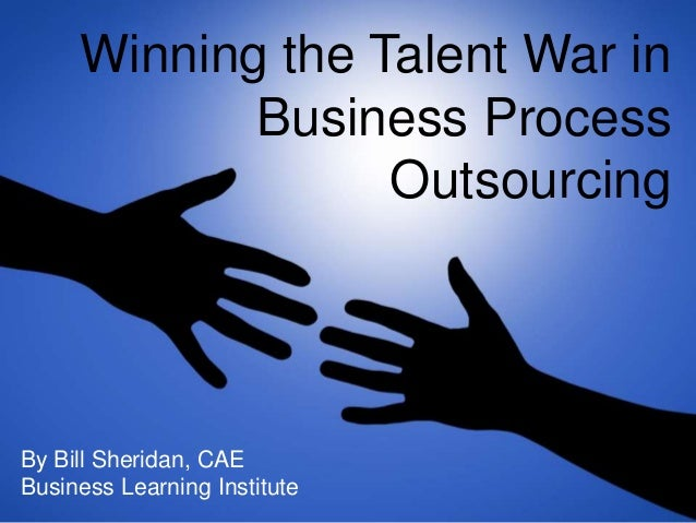 Winning the Talent War in Business Process Outsourcing By Bill Sheridan, CAE Business Learning Institute