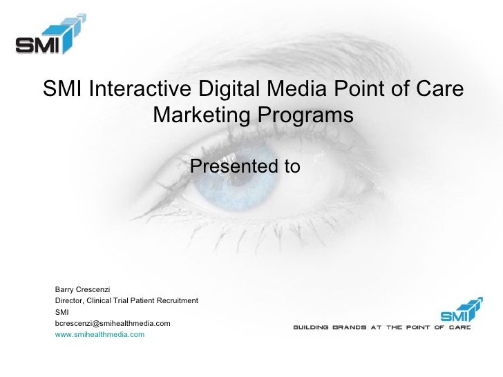SMI Interactive Digital Media Point of Care Marketing Programs Presented to Barry Crescenzi Director, Clinical Trial Patie...