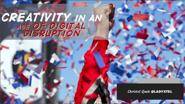 creativity in an age of digital disruption Christel Quek @LADYXTEL