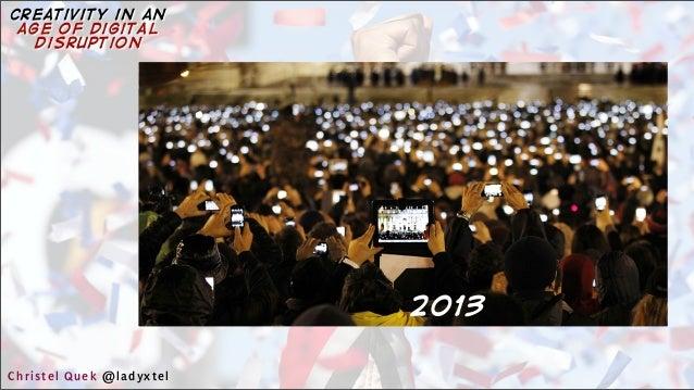 2013 Christel Quek @ladyxtel creativity in an age of digital disruption