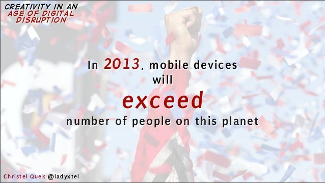 In 2013, mobile devices will exceed number of people on this planet Christel Quek @ladyxtel creativity in an age of digita...