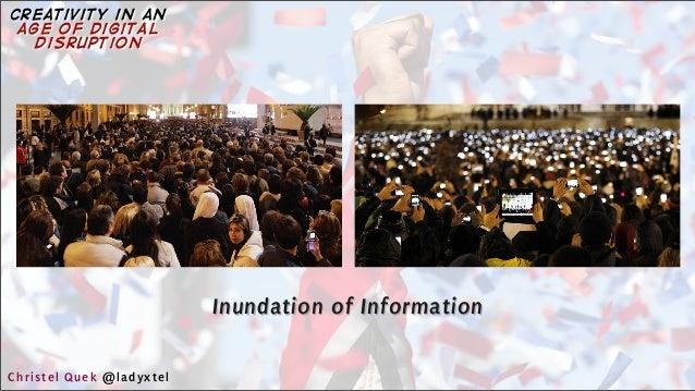 Inundation of Information Christel Quek @ladyxtel creativity in an age of digital disruption