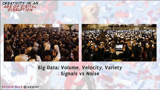 Big Data: Volume, Velocity, Variety Signals vs Noise Christel Quek @ladyxtel creativity in an age of digital disruption