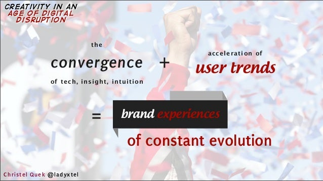 acceleration of + the user trends = of constant evolution convergence brand experiences of tech, insight, intuition Christ...