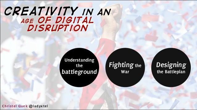 Understanding the battleground Fighting the War Designing the Battleplan Christel Quek @ladyxtel creativity in an age of d...