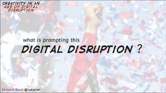 digital disruption ? what is prompting this Christel Quek @ladyxtel creativity in an age of digital disruption