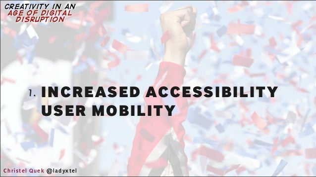 1. INCREASED ACCESSIBILITY USER MOBILITY Christel Quek @ladyxtel creativity in an age of digital disruption