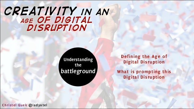 Understanding the battleground Defining the Age of Digital Disruption What is prompting this Digital Disruption Christel Q...