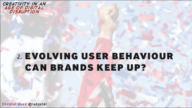2. EVOLVING USER BEHAVIOUR CAN BRANDS KEEP UP? Christel Quek @ladyxtel creativity in an age of digital disruption