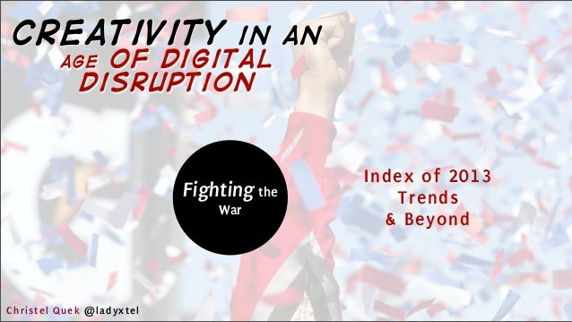 Fighting the War Index of 2013 Trends & Beyond Christel Quek @ladyxtel creativity in an age of digital disruption