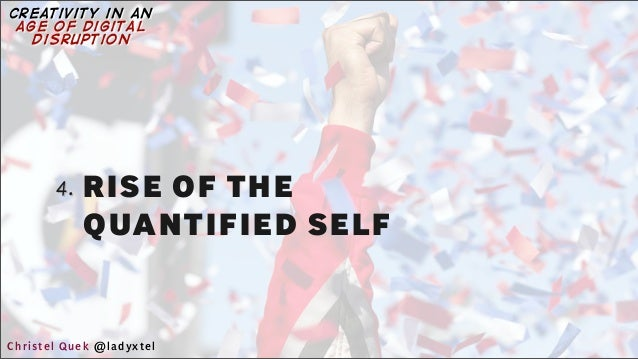 4. RISE OF THE QUANTIFIED SELF Christel Quek @ladyxtel creativity in an age of digital disruption