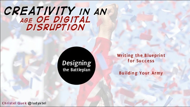 Designing the Battleplan Writing the Blueprint for Success Building Your Army Christel Quek @ladyxtel creativity in an age...