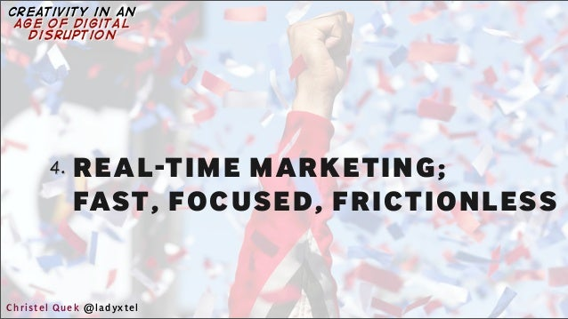 4. REAL-TIME MARKETING; FAST, FOCUSED, FRICTIONLESS Christel Quek @ladyxtel creativity in an age of digital disruption