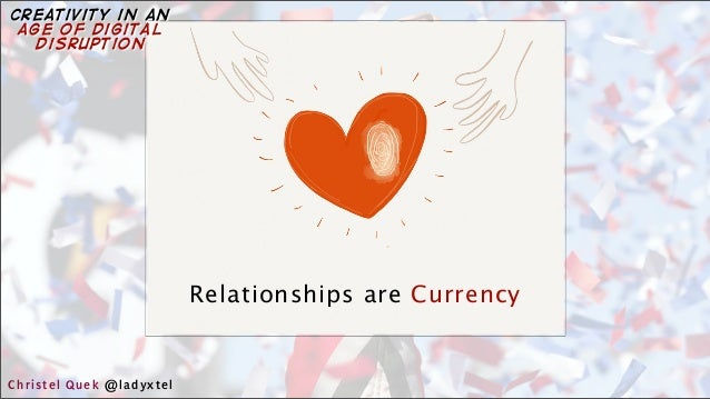 Relationships are Currency Christel Quek @ladyxtel creativity in an age of digital disruption