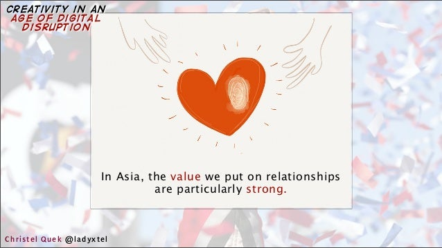 In Asia, the value we put on relationships are particularly strong. Christel Quek @ladyxtel creativity in an age of digita...