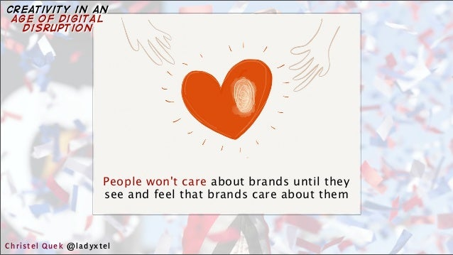 People won't care about brands until they see and feel that brands care about them Christel Quek @ladyxtel creativity in a...