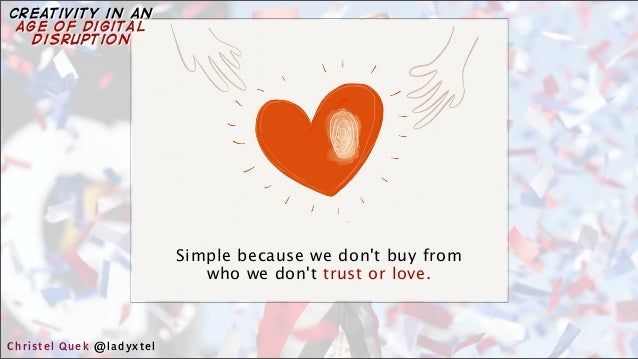Simple because we don't buy from who we don't trust or love. Christel Quek @ladyxtel creativity in an age of digital disru...
