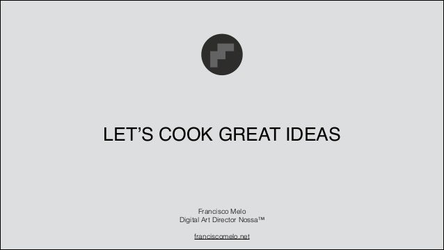 LET'S COOK GREAT IDEAS Francisco Melo Digital Art Director Nossa™ ! franciscomelo.net