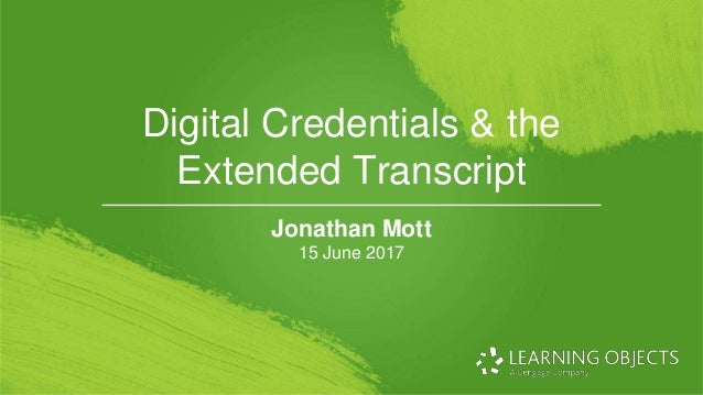 © 2017 Learning Objects. Digital Credentials & the Extended Transcript Jonathan Mott 15 June 2017