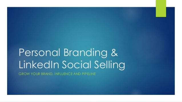 Personal Branding & LinkedIn Social Selling GROW YOUR BRAND, INFLUENCE AND PIPELINE