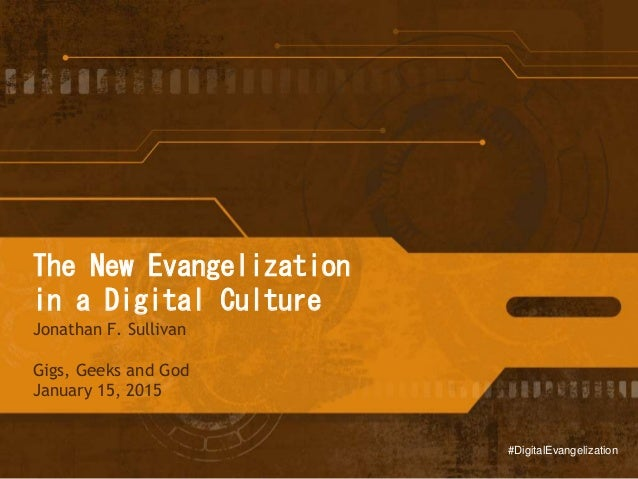 The New Evangelization in a Digital Culture Jonathan F. Sullivan Gigs, Geeks and God January 15, 2015 #DigitalEvangelizati...