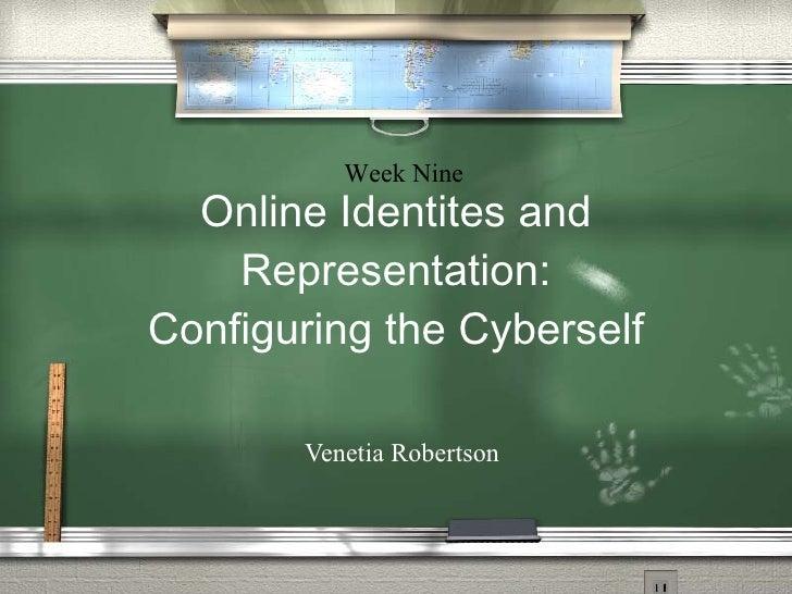 Online Identites and Representation: Configuring the Cyberself   Venetia Robertson Week Nine