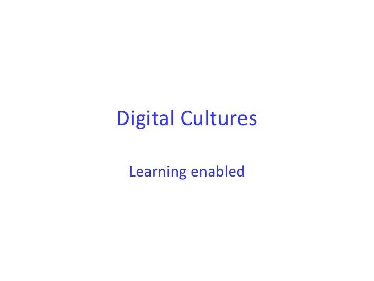 Digital Cultures <br />Learning enabled<br />