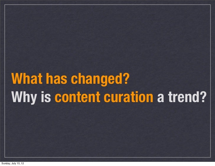 What has changed?        Why is content curation a trend?Sunday, July 15, 12
