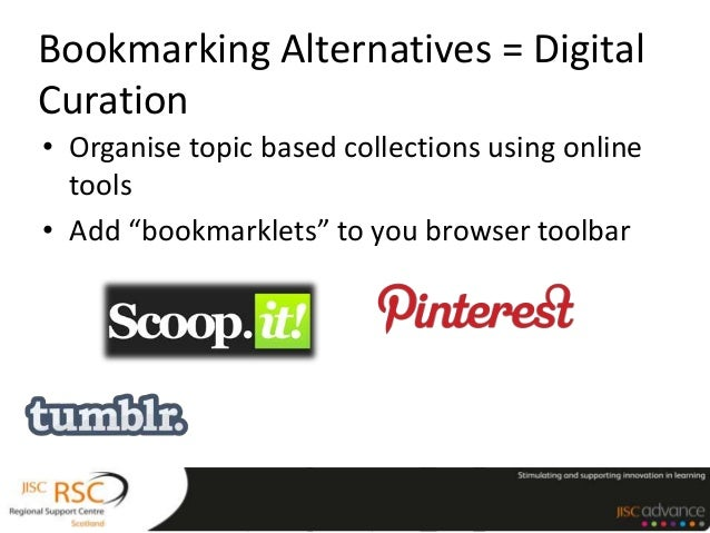 "Bookmarking Alternatives = DigitalCuration• Organise topic based collections using onlinetools• Add ""bookmarklets"" to you ..."