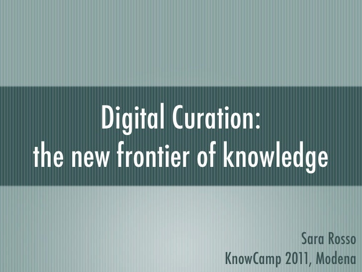 Digital Curation:the new frontier of knowledge                              Sara Rosso                  KnowCamp 2011, Mod...