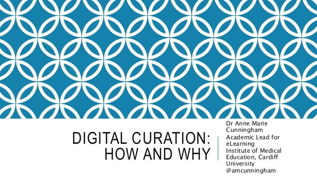 DIGITAL CURATION:  HOW AND WHY  Dr Anne Marie  Cunningham  Academic Lead for  eLearning  Institute of Medical  Education, ...