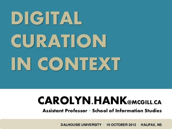 DIGITALCURATIONIN CONTEXT  CAROLYN.HANK@MCGILL.CA  Assistant Professor ▪ School of Information Studies         DALHOUSIE U...