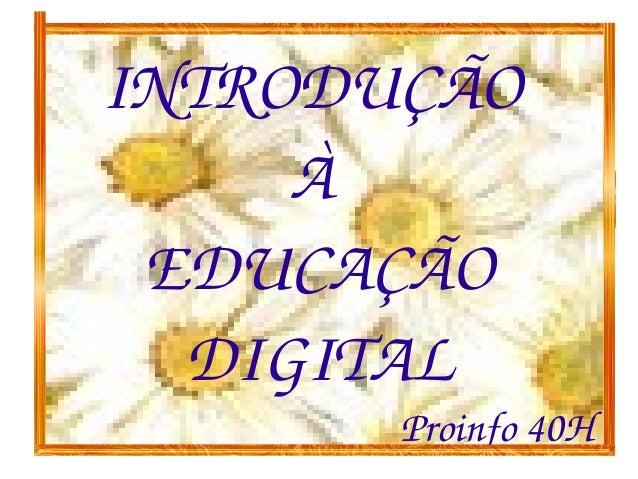 INTRODUÇÃO     À EDUCAÇÃO  DIGITAL       Proinfo40H