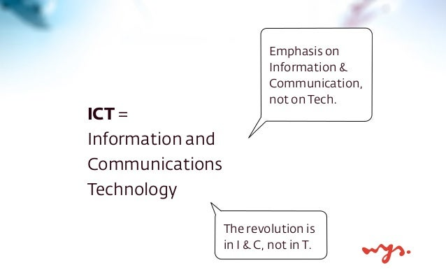 ICT =  Information and  Communications  Technology  Emphasis on  Information &  Communication,  not on Tech.  The revoluti...