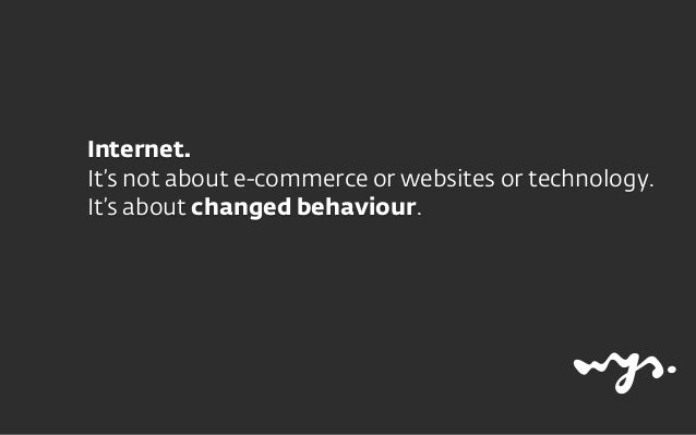 Internet.  It's not about e-commerce or websites or technology.  It's about changed behaviour.