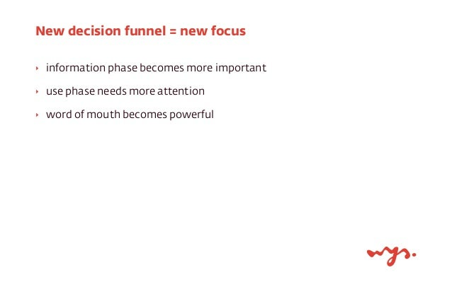 New decision funnel = new focus  ‣ information phase becomes more important  ‣ use phase needs more attention  ‣ word of m...