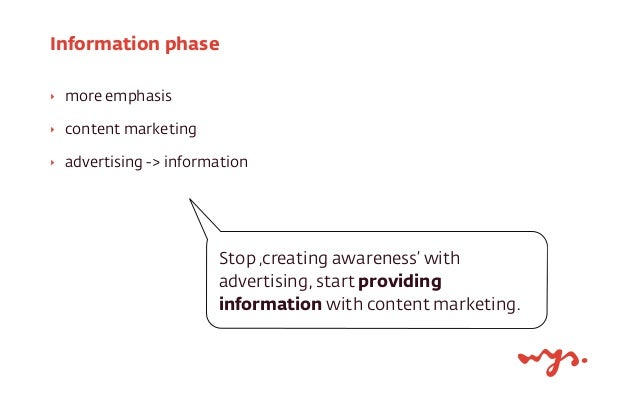 Information phase  ‣ more emphasis  ‣ content marketing  ‣ advertising -> information  Stop 'creating awareness' with  adv...