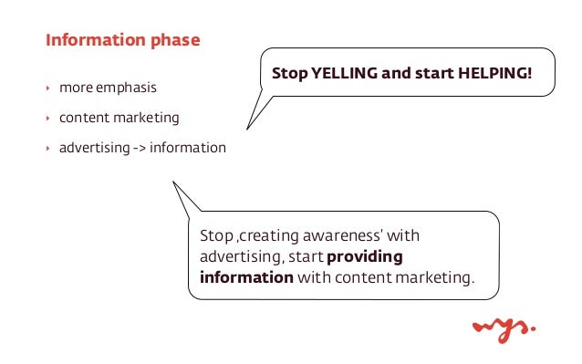 Information phase  ‣ more emphasis  ‣ content marketing  ‣ advertising -> information  Stop YELLING and start HELPING!  St...
