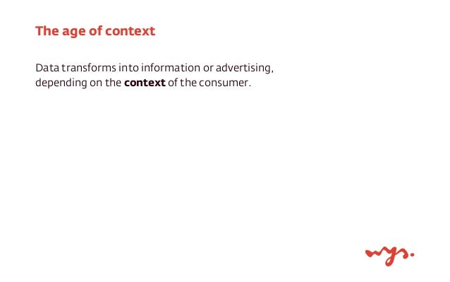 The age of context  Data transforms into information or advertising,  depending on the context of the consumer.