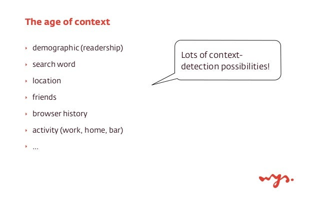 The age of context  ‣ demographic (readership)  ‣ search word  ‣ location  ‣ friends  ‣ browser history  ‣ activity (work,...