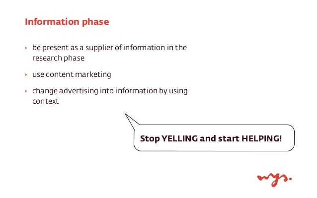 Information phase  ‣ be present as a supplier of information in the  research phase  ‣ use content marketing  ‣ change adv...