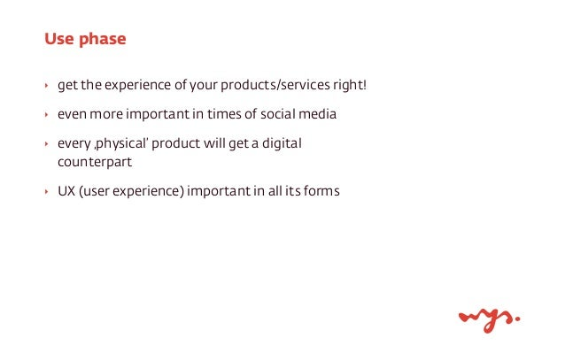 Use phase  ‣ get the experience of your products/services right!  ‣ even more important in times of social media  ‣ every ...