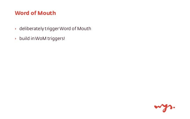 Word of Mouth  ‣ deliberately trigger Word of Mouth  ‣ build in WoM triggers!