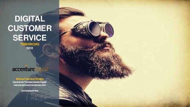 DIGITAL CUSTOMER SERVICE TENDENCIAS 201X ManuelSerrano Ortega Gerente de Transformación Digital manuel.serrano@accenture.c...
