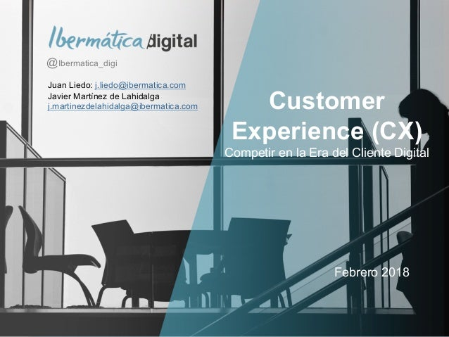 P�g. 0 Customer Experience (CX) Competir en la Era del Cliente Digital Febrero 2018 @Ibermatica_digi Juan Liedo: j.liedo@i...