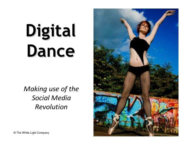 Digital        Dance       Making use of the        Social Media         Revolution© The White Light Company