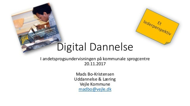 Digital Dannelse I andetsprogsundervisningen på kommunale sprogcentre 20.11.2017 Mads Bo-Kristensen Uddannelse & Læring Ve...